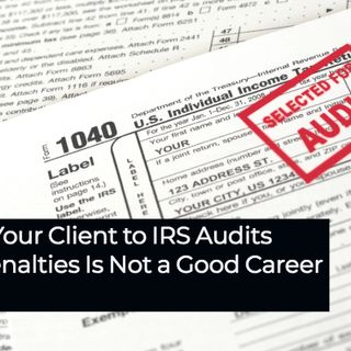 Exposing Your Client to IRS Audits and Tax Penalties Is Not a Good Career Move