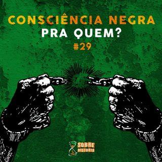 SH 29 - Consciência Negra pra quem?
