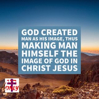 God Created Man as His Image, Thus Making Man Himself the Image of God in Christ Jesus