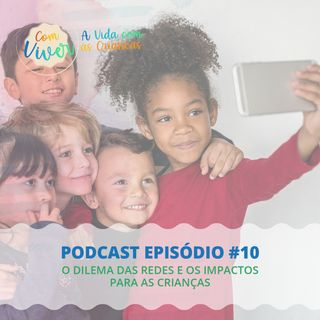 Com Viver #10 - O dilema das redes e os impactos para as crianças