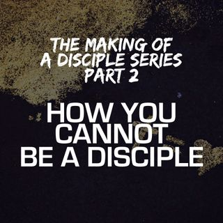 The Making of a Disciple Series - Part 2: How You Cannot Be A Disciple - Pr Andy Yeoh