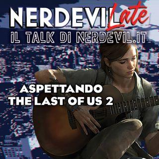 Nerdevilate 28/05/20 - Aspettando The Last of Us 2