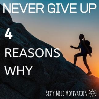 NEVER GIVE UP: 4 REASONS WHY