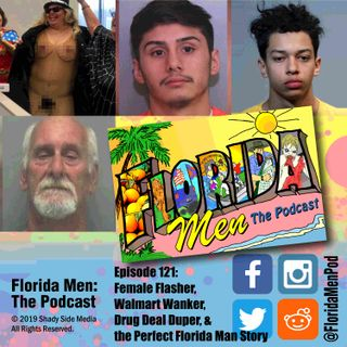 121 - Female Flasher, Walmart Wanker, Drug Deal Duper, and the Perfect Florida Man Story