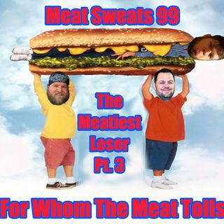 Episode 99- The Meatiest Loser Pt. 3, For Whom The Meat Tolls