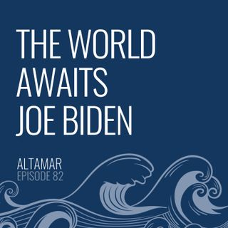 The World Awaits Joe Biden [Episode 82]