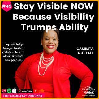 49: Camilita Nuttall | Stay Visible NOW, Because Visibility Trumps Ability