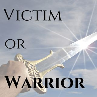 Victim or Warrior?