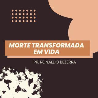Morte transformada em vida // pr. Ronaldo Bezerra