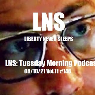 LNS: Tuesday Morning Podcast 08/10/21 Vol.11 #146