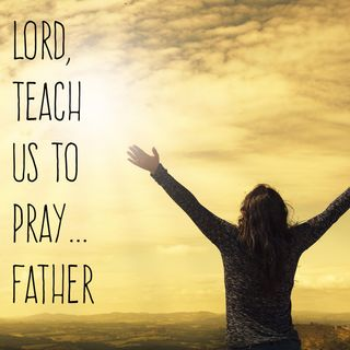 Lord, Teach Us To Pray...Father