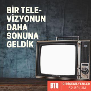 GİRİŞEMEYENLER.02 - Bir Televizyonun Daha Sonuna Geldik