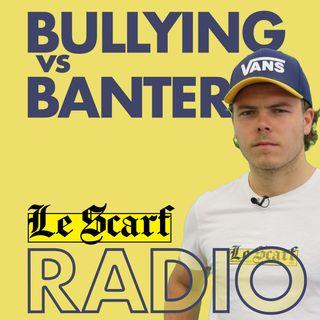 Le Scarf Radio: Bullying vs Banter