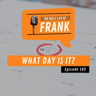 Episode 105 - What Day Is It?