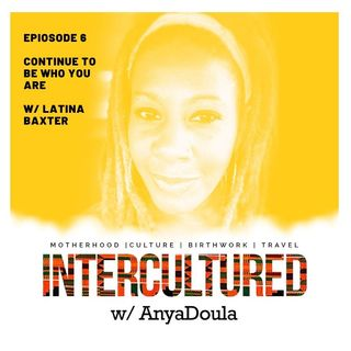 Episode 6- Continue To Be Who You Are w/ Latina Baxter