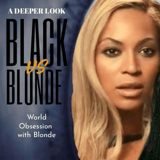 BLACK VS BLONDE HAIR-WORLD OBSESSION W/BLONDE HAIR -WHY A DEEPER LOOK!!