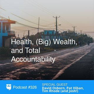 326: Health, (Big) Wealth, and Total Accountability With David Osborn, Pat Hiban, Tim Rhode (and Josh!)