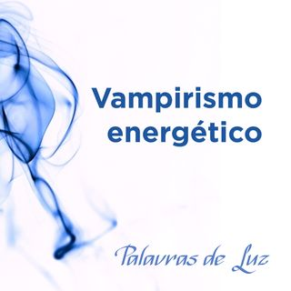 Vampirismo energético: o que é e como acontece