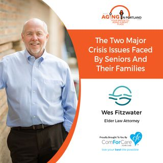 3/31/18: Wes Fitzwater with Fitzwater Law | The two major crisis issues faced by seniors and their families | Aging in Portland