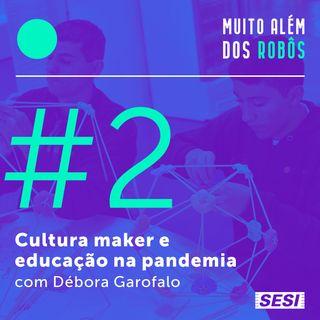 #2 Cultura maker e educação na pandemia com Débora Garofalo