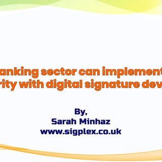 How Banking Sector Can Implement More Security With Digital Signature Devices