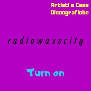 radiowavecity: turn on [ep. #1, Artisti e Case Discografiche]