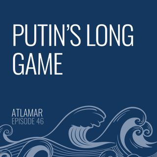 Putin's Long Game [Episode 46]
