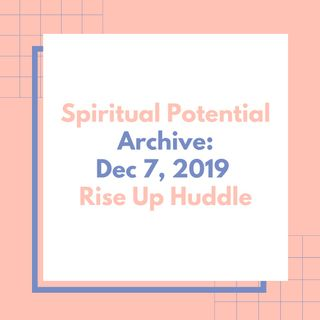 Rise Up Huddle- Spiritual Potential. Archive: Dec 7, 2019.