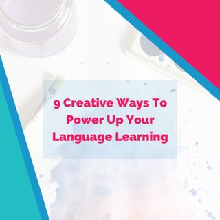9 Creative Ways To Power Up Your Language Learning