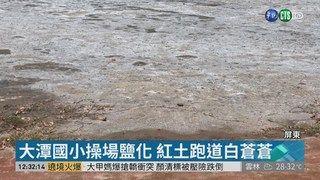 13:05 國小操場鹽化 跑道滑溜溜無法使用 ( 2019-04-09 )