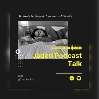 Jaded Podcast Talk-(Episode 12)- Support ya damn friends!