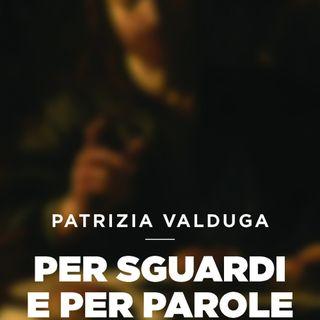 """Patrizia Valduga """"Per sguardi e per parole"""""""