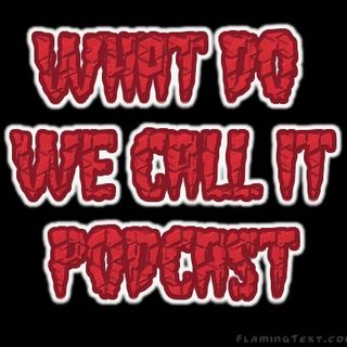 What Do We Call It Podcast Ep:13