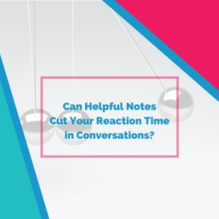 Can Helpful Notes Cut Your Reaction Time in Conversations?