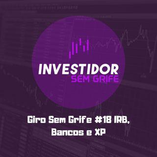 Giro Sem Grife #18 IRB, Bancos e XP