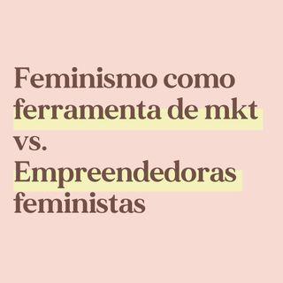 O feminismo como ferramenta de marketing vs empreendedoras feministas