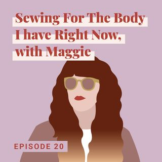 Sewing for the Body I have Right Now, with Maggie