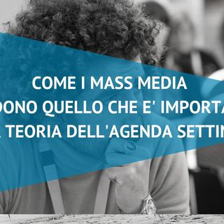 Come i mass media decidono quello che è importante: teoria dell'agenda setting