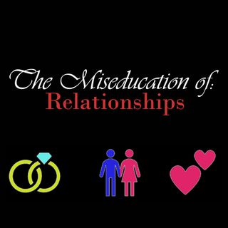 The Miseducation of Relationships