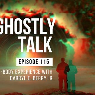 GHOSTLY TALK EP 115 – THE OUT-OF-BODY EXPERIENCE WITH DARRYL E. BERRY JR.
