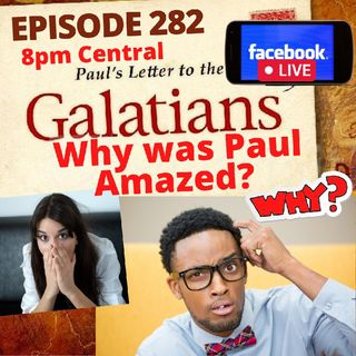Episode 282 What Cause Paul to be Amazed in Galatians 1:6
