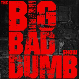 The Big Bad Dumb Show Ep 016