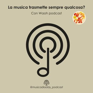 7. La musica trasmette sempre qualcosa? (feat. Waoh Podcast)