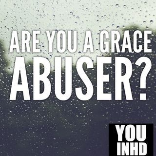 Are You a Grace Abuser?