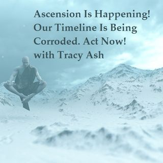 Episode 55  Ascension Is Happening Now, Our Timeline Is Being Corroded with Tracey Ash