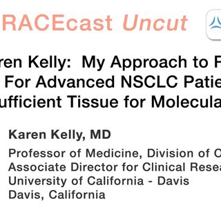 Dr. Karen Kelly: My Approach to Repeat Biopsies For Advanced NSCLC Patients Who Have Insufficient Tissue for Molecular Testing