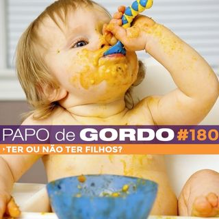 Papo de Gordo 180 - Ter ou não ter filhos?
