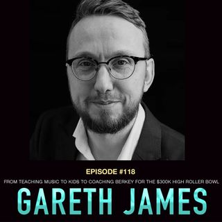 #118 Gareth James: From Teaching Music to Kids to Coaching Berkey for the $300k High Roller Bowl