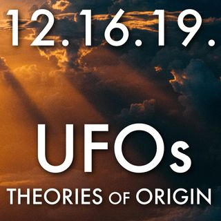 12.16.19. UFOs: Theories of Origin