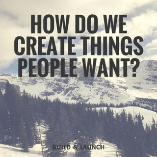 EP24: How do we create things people want?